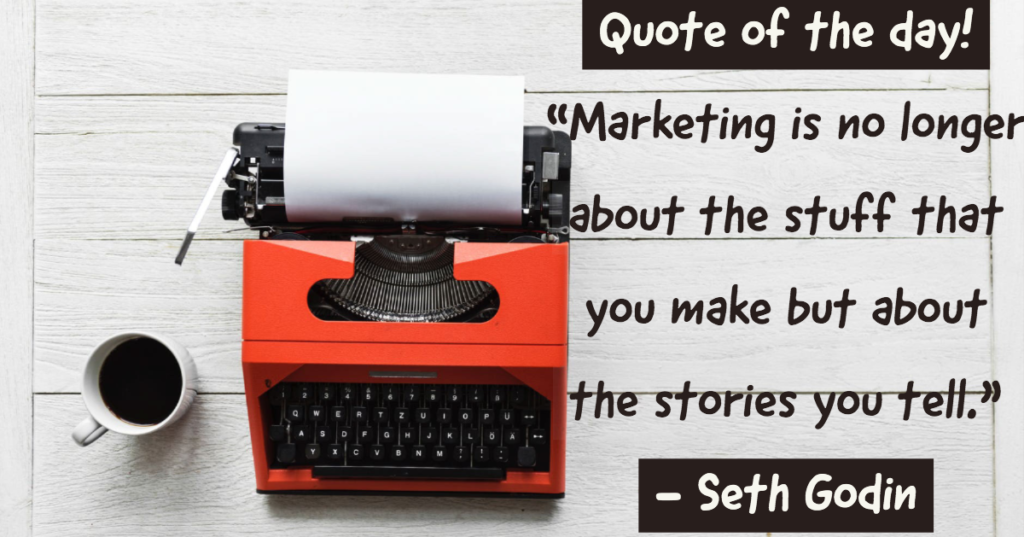 """Quote of the day - """"Marketing is no longer about the stuff that you make but about the stories you tell""""."""