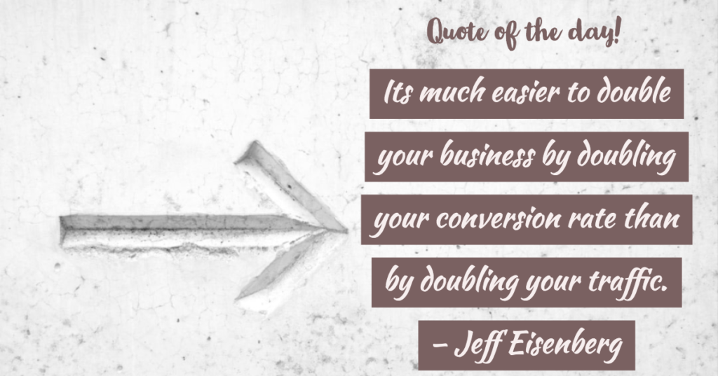 Quote of the day - Its much easier to double your business by doubling your conversion rate than by doubling your traffic.