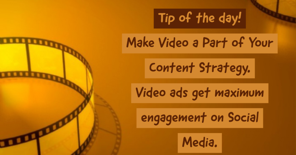 Tip of the day - Make video a part of your content strategy. Video ads get maximum engagement on social media.