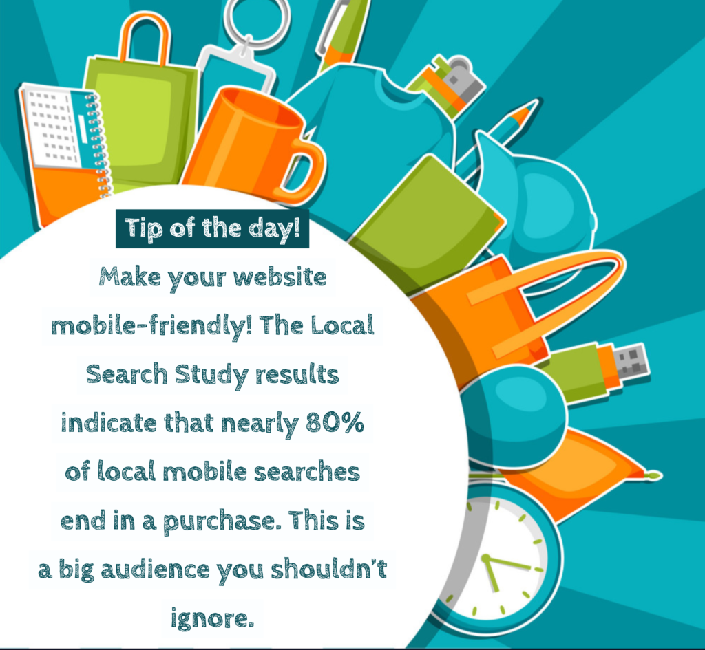 Tip of the day - Make your website mobile-friendly! The local search study results indicate that nearly 80% of local mobile searches end in a purchase. This is a big audience your shouldn't ignore.