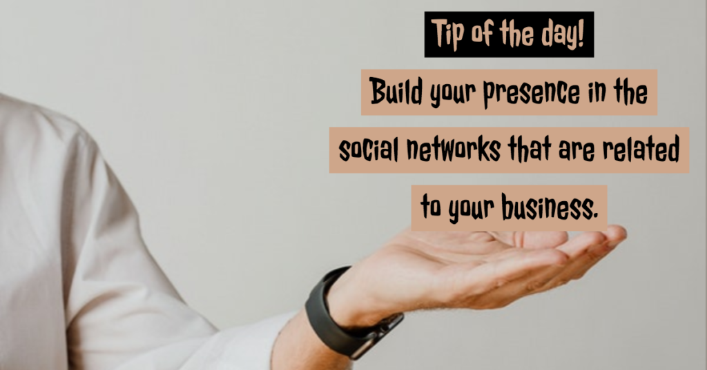 Tip of the day - Build your presence in the social networks that are related to your business.